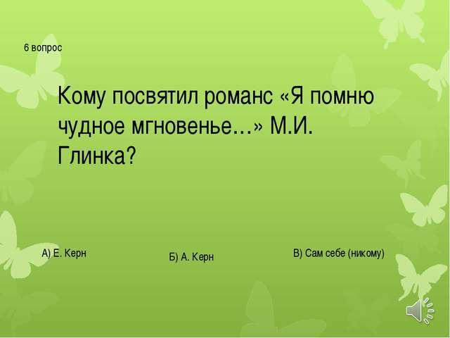 6 вопрос Кому посвятил романс «Я помню чудное мгновенье…» М.И. Глинка? А) Е....