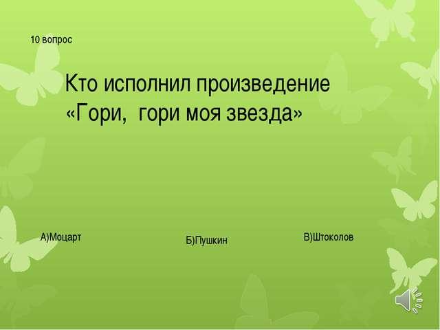10 вопрос Кто исполнил произведение «Гори, гори моя звезда» А)Моцарт Б)Пушкин...
