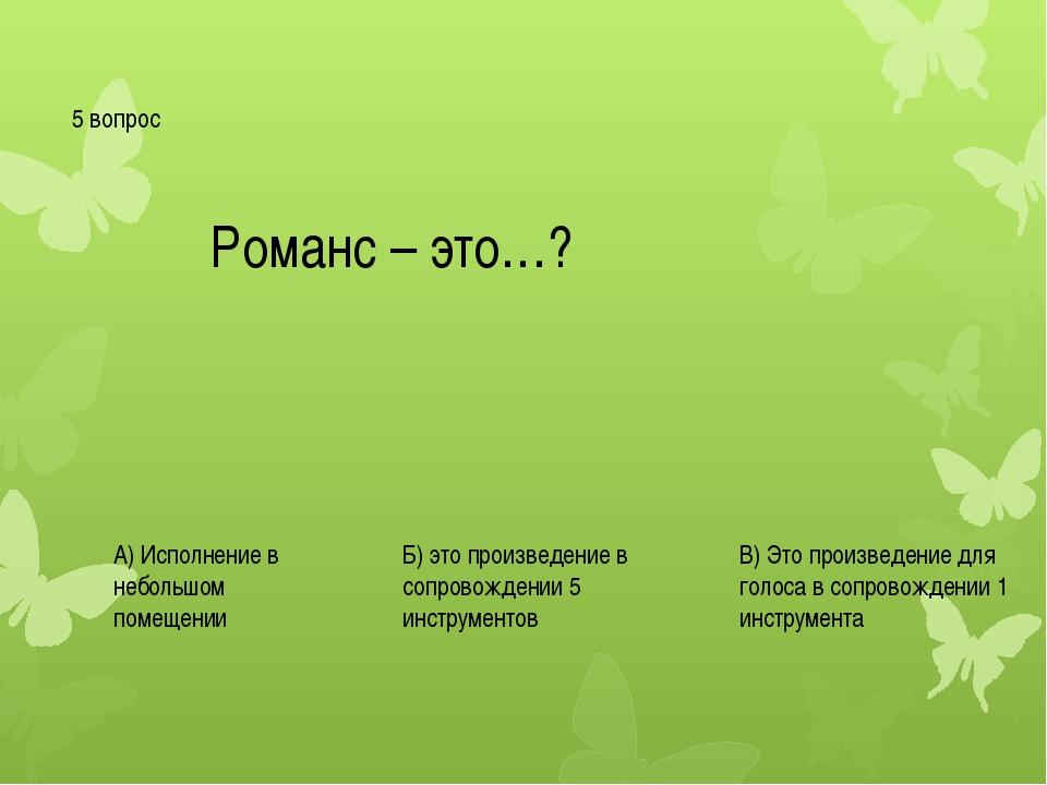 5 вопрос Романс – это…? А) Исполнение в небольшом помещении Б) это произведен...