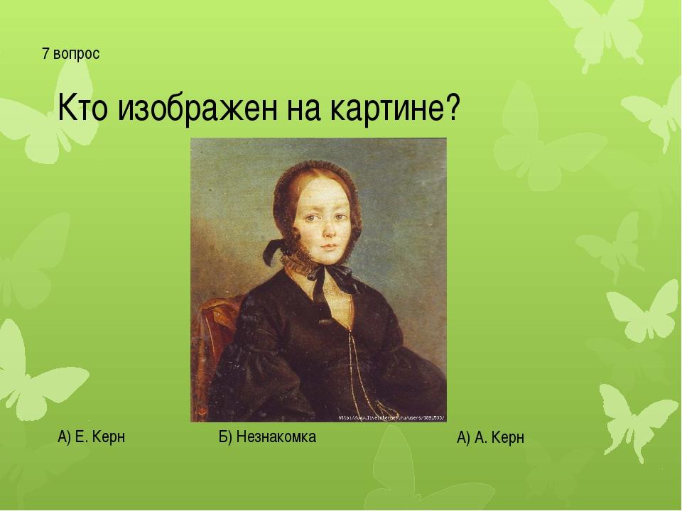 7 вопрос Кто изображен на картине? А) Е. Керн Б) Незнакомка А) А. Керн