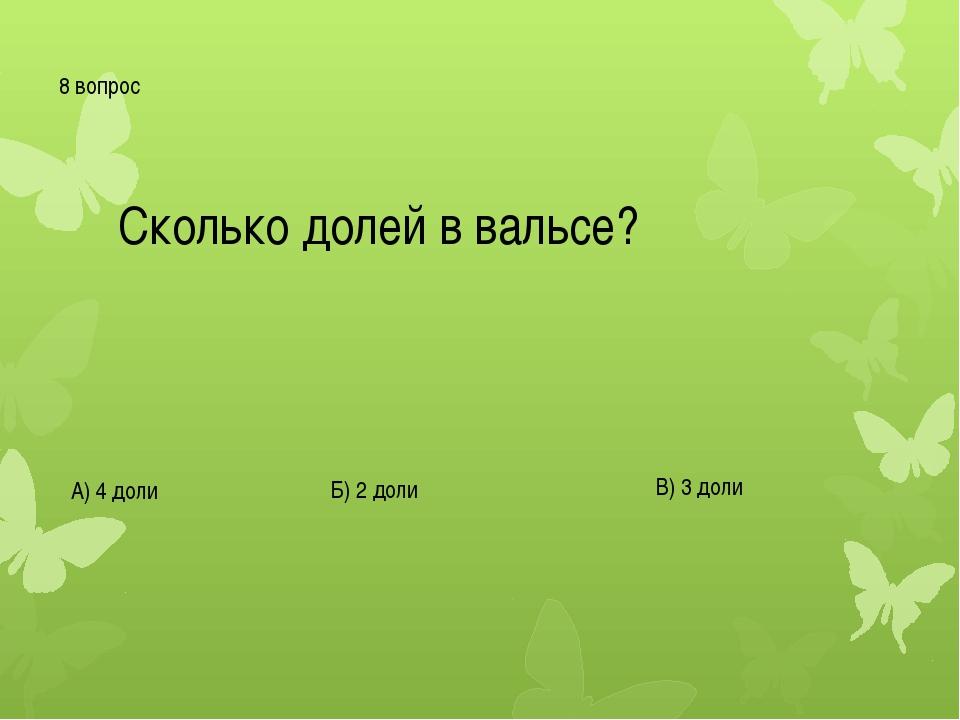 8 вопрос Сколько долей в вальсе? А) 4 доли Б) 2 доли В) 3 доли