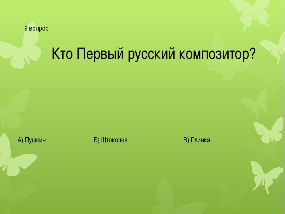 9 вопрос Кто Первый русский композитор? А) Пушкин Б) Штоколов В) Глинка