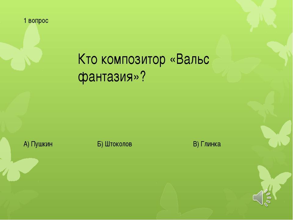 1 вопрос Кто композитор «Вальс фантазия»? А) Пушкин Б) Штоколов В) Глинка