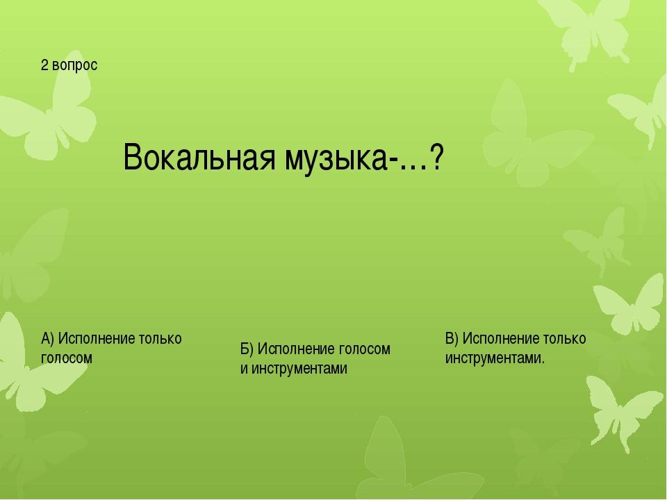 2 вопрос Вокальная музыка-…? А) Исполнение только голосом Б) Исполнение голос...