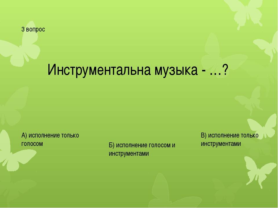 3 вопрос Инструментальна музыка - …? А) исполнение только голосом Б) исполнен...