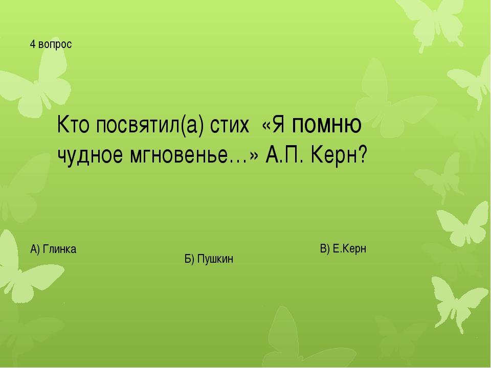 4 вопрос Кто посвятил(а) стих «Я помню чудное мгновенье…» А.П. Керн? А) Глинк...