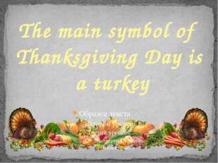 The main symbol of Thanksgiving Day is a turkey