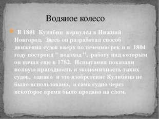 В 1801 Кулибин вернулся в Нижний Новгород. Здесь он разработал способ движен