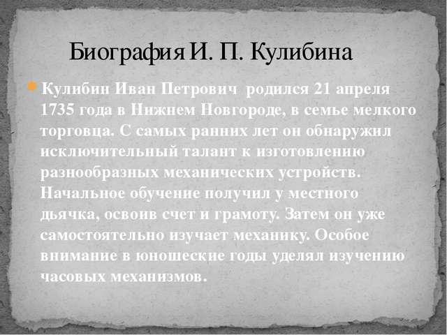 Кулибин Иван Петрович родился 21 апреля 1735 года в Нижнем Новгороде, в семье...