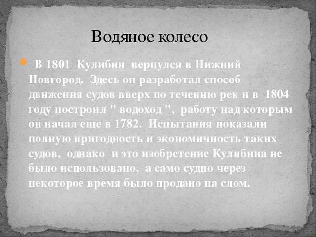 В 1801 Кулибин вернулся в Нижний Новгород. Здесь он разработал способ движен...