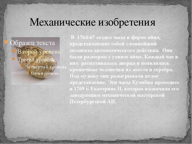 Механические изобретения В 1764-67 создал часы в форме яйца, представлявшие...