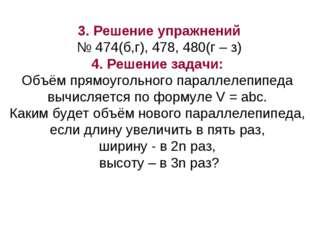 3. Решение упражнений № 474(б,г), 478, 480(г – з) 4. Решение задачи: Объём пр