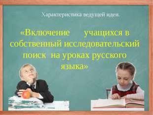 Характеристика ведущей идеи. «Включение учащихся в собственный исследовательс