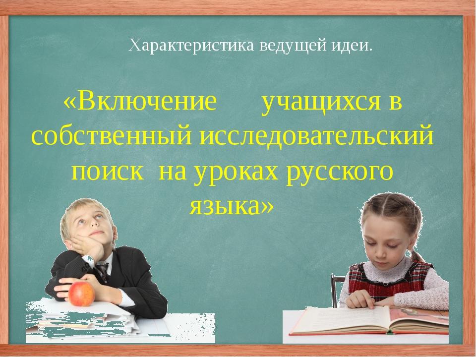 Характеристика ведущей идеи. «Включение учащихся в собственный исследовательс...