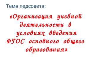 Тема педсовета: «Организация учебной деятельности в условиях введения ФГОС ос