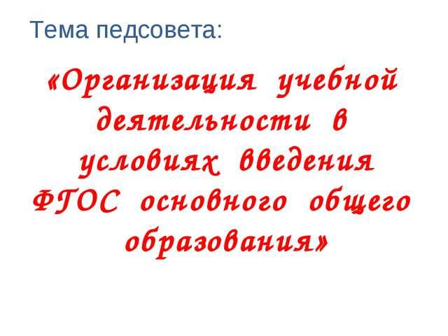 Тема педсовета: «Организация учебной деятельности в условиях введения ФГОС ос...