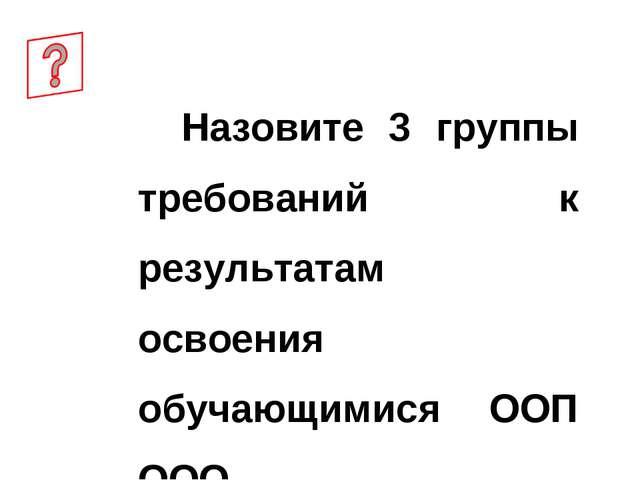 Назовите 3 группы требований к результатам освоения обучающимися ООП ООО.