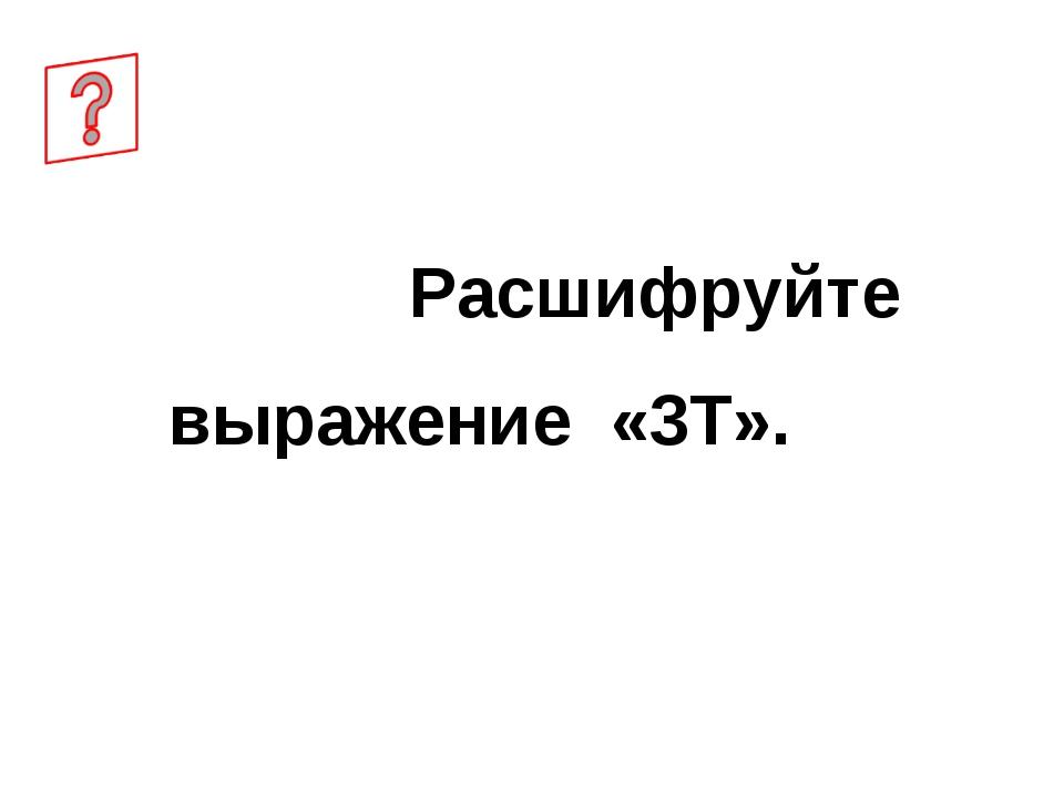 Расшифруйте выражение «3Т».