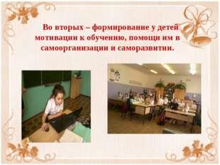 Во вторых – формирование у детей мотивации к обучению, помощи им в самоорган