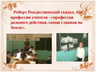 Роберт Рождественский сказал, что профессия учителя –«профессия дальнего дей