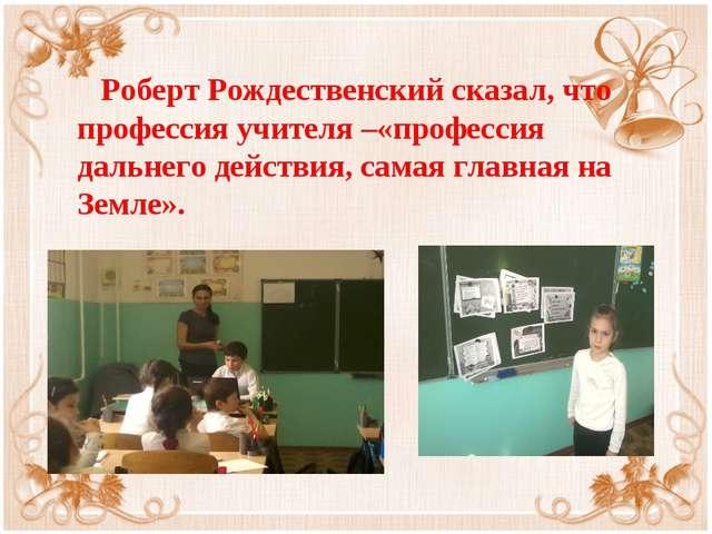 Роберт Рождественский сказал, что профессия учителя –«профессия дальнего дей...