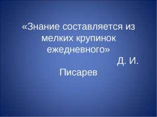 «Знание составляется из мелких крупинок ежедневного» Д. И. Писарев