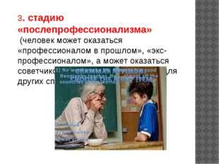 3. стадию «послепрофессионализма» (человек может оказаться «профессионалом в