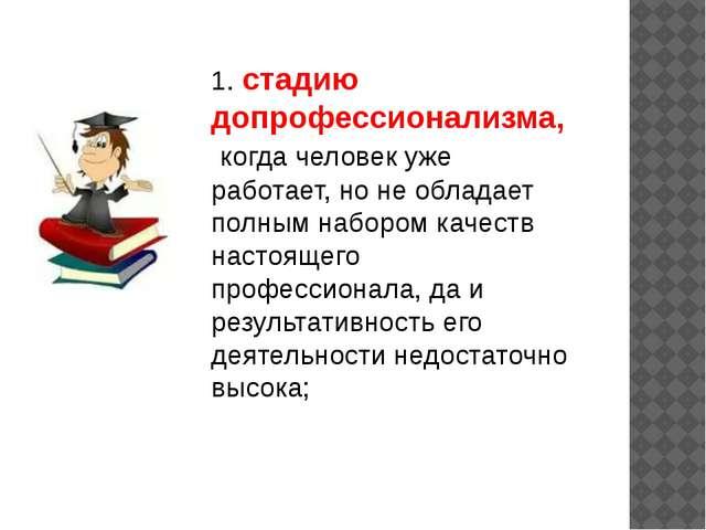 1. стадию допрофессионализма, когда человек уже работает, но не обладает полн...
