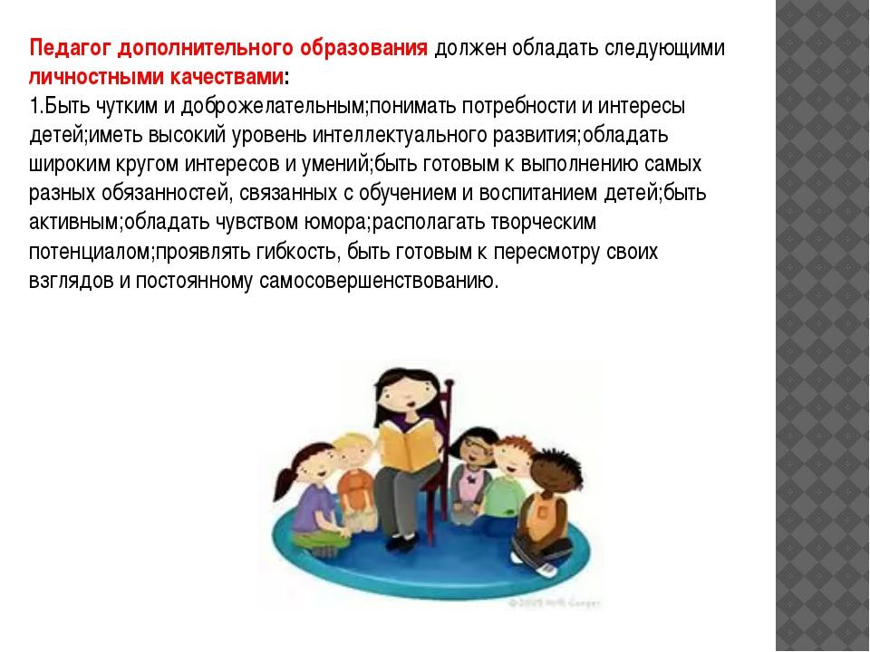 Педагог дополнительного образования должен обладать следующими личностными ка...