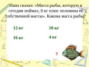 Папа сказал: «Масса рыбы, которую я сегодня поймал, 8 кг плюс половина её соб