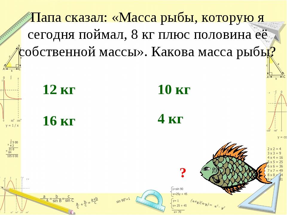 Папа сказал: «Масса рыбы, которую я сегодня поймал, 8 кг плюс половина её соб...