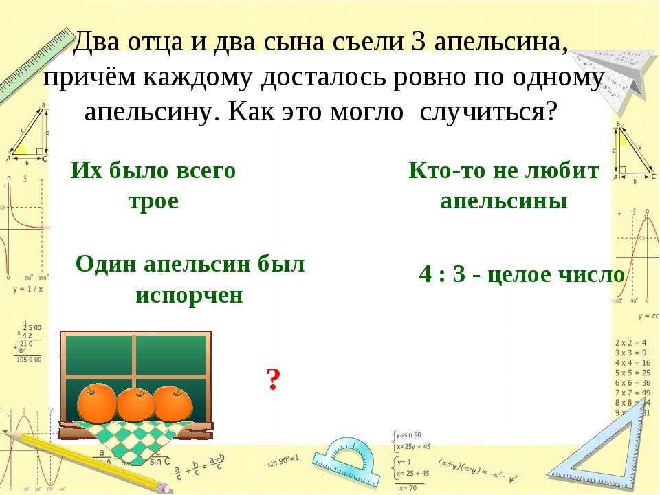 Два отца и два сына съели 3 апельсина, причём каждому досталось ровно по одно...
