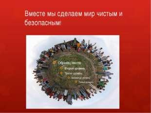 Вместе мы сделаем мир чистым и безопасным!