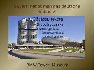 Bayern nennt man das deutsche Silikontal BMW-Tower- Museum