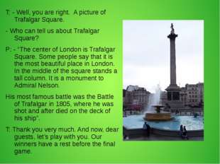 T: - Well, you are right. A picture of Trafalgar Square. - Who can tell us ab