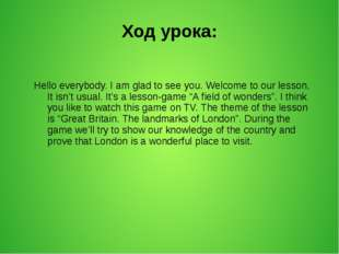 Ход урока: Hello everybody. I am glad to see you. Welcome to our lesson. It i