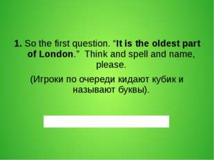 "1. So the first question. ""It is the oldest part of London."" Think and spell"