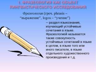 """Фразеология (греч. phrasis – """"выражение"""", logos – """"учение"""") – раздел языкозн"""
