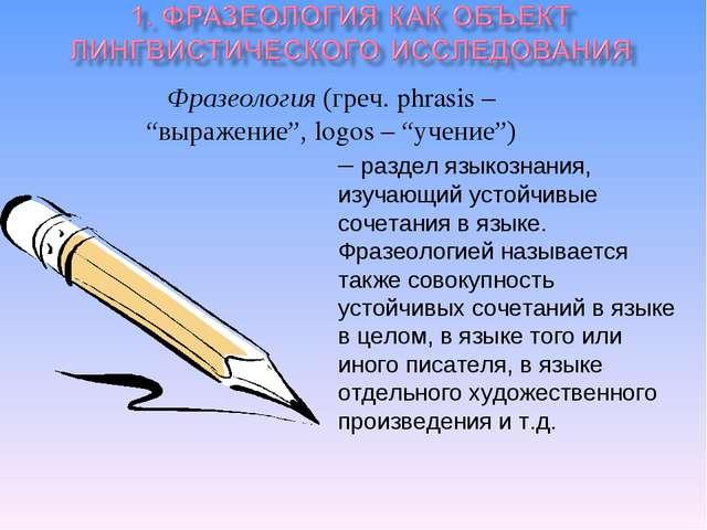 """Фразеология (греч. phrasis – """"выражение"""", logos – """"учение"""") – раздел языкозн..."""