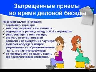 Ни в коем случае не следует: перебивать партнера; негативно оценивать его лич