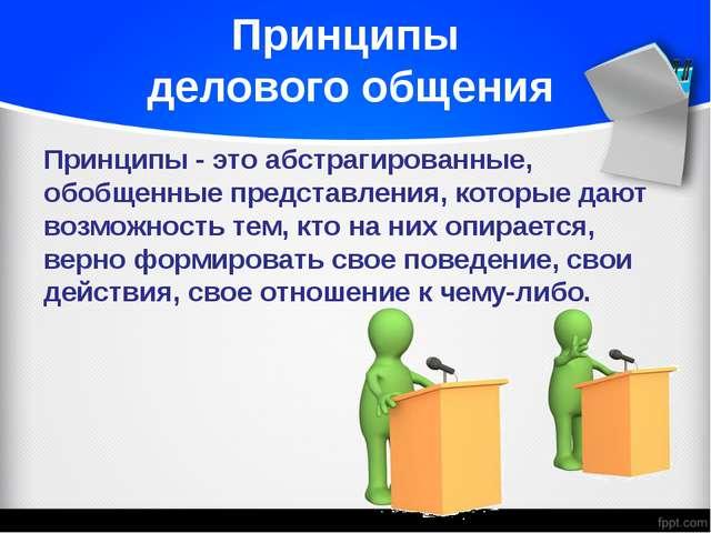 Принципы делового общения Принципы - это абстрагированные, обобщенные предста...