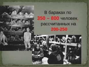 В бараках по 350 – 800 человек, рассчитанных на 200-250 *