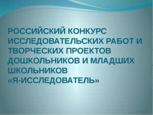 РОССИЙСКИЙ КОНКУРС ИССЛЕДОВАТЕЛЬСКИХ РАБОТ И ТВОРЧЕСКИХ ПРОЕКТОВ ДОШКОЛЬНИКОВ