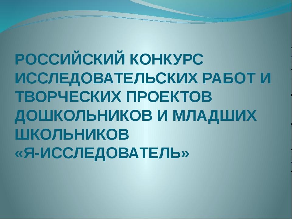 РОССИЙСКИЙ КОНКУРС ИССЛЕДОВАТЕЛЬСКИХ РАБОТ И ТВОРЧЕСКИХ ПРОЕКТОВ ДОШКОЛЬНИКОВ...