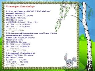 V-тапсырма. Есеп шығару 1.120 мл этил спирті (p =0,8г/см3) түзілу үшін қажет