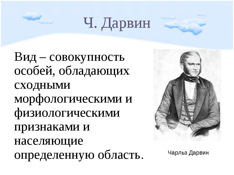 Ч. Дарвин Вид – совокупность особей, обладающих сходными морфологическими и ф...