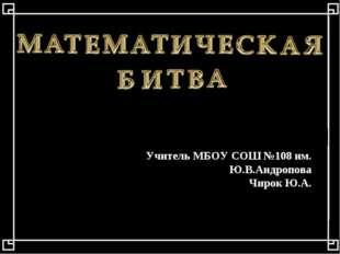 Учитель МБОУ СОШ №108 им. Ю.В.Андропова Чирок Ю.А.