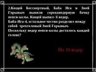 2.Кощей Бессмертный, Баба Яга и Змей Горыныч выпили сорокаведерную бочку пепс