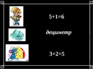 5+1=6 дециметр 3+2=5