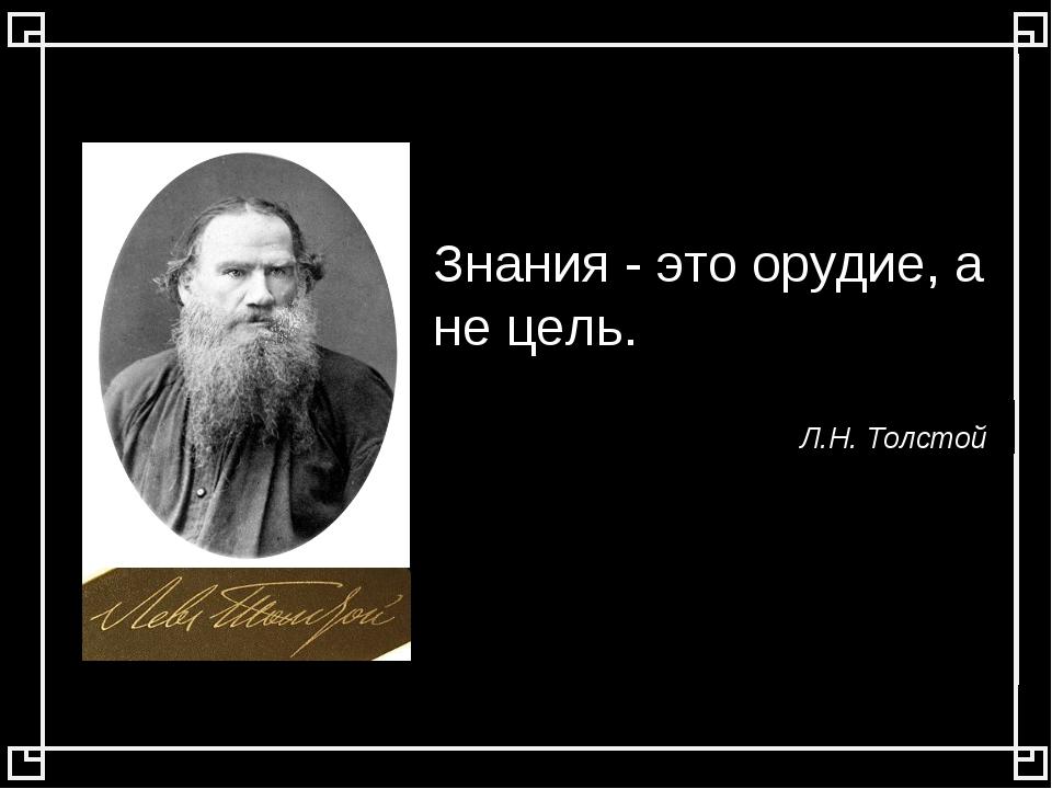 Знания - это орудие, а не цель. Л.Н. Толстой